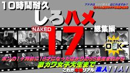 これが本物リアル素人!10時間耐久「しろハメ総集編」Naked17~ホンの1ヶ月前に18サイになったばかりの99年生まれから激カワ女子大生まで~の写真。